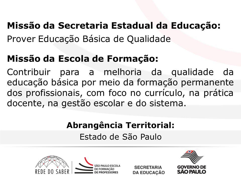 Missão da Secretaria Estadual da Educação: Prover Educação Básica de Qualidade Missão da Escola de Formação: Contribuir para a melhoria da qualidade da educação básica por meio da formação permanente dos profissionais, com foco no currículo, na prática docente, na gestão escolar e do sistema.