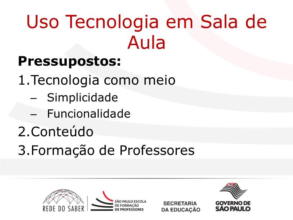 Uso Tecnologia em Sala de Aula Pressupostos: 1.Tecnologia como meio – Simplicidade – Funcionalidade 2.Conteúdo 3.Formação de Professores