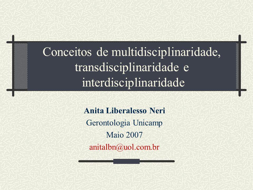 Conceitos de multidisciplinaridade, transdisciplinaridade e interdisciplinaridade Anita Liberalesso Neri Gerontologia Unicamp Maio 2007 anitalbn@uol.com.br