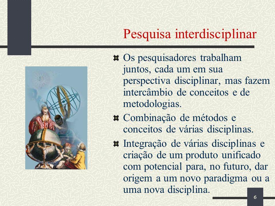 6 Pesquisa interdisciplinar Os pesquisadores trabalham juntos, cada um em sua perspectiva disciplinar, mas fazem intercâmbio de conceitos e de metodologias.