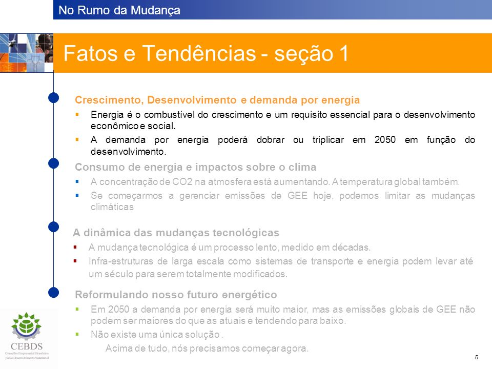 No Rumo da Mudança 26 Principais fontes e referências BP 2003: Statistical review of world energy Central Intelligence Agency 2004: The world factbook Evan Mills Ph.D., IAEEL and Lawrence Berkeley National Laboratory 2002: The $230-billion global lighting energy bill Hadley Centre and Carbon Dioxide Information Analysis Centre (CDIAC) IEA 2003: CO2 emissions from fuel combustion 1971-2001 IEA 2002: World Energy Outlook IPCC 2001: Climate change 2001, Synthesis report IPCC 2000: Emissions scenarios: A special report of working group III of the Intergovernmental Panel on Climate Change UN 2002: World population prospects WBCSD 2004: Mobility 2030: Meeting the challenges to Sustainability