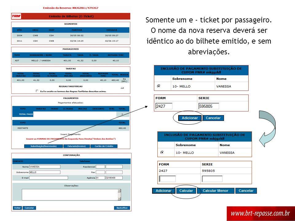 Somente um e - ticket por passageiro. O nome da nova reserva deverá ser idêntico ao do bilhete emitido, e sem abreviações.