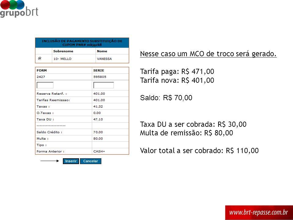 Nesse caso um MCO de troco será gerado. Tarifa paga: R$ 471,00 Tarifa nova: R$ 401,00 Saldo: R$ 70,00 Taxa DU a ser cobrada: R$ 30,00 Multa de remissã
