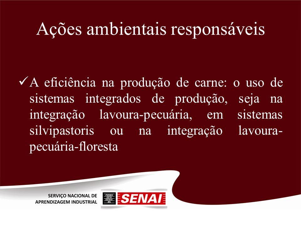 Ações ambientais responsáveis A eficiência na produção de carne: o uso de sistemas integrados de produção, seja na integração lavoura-pecuária, em sis