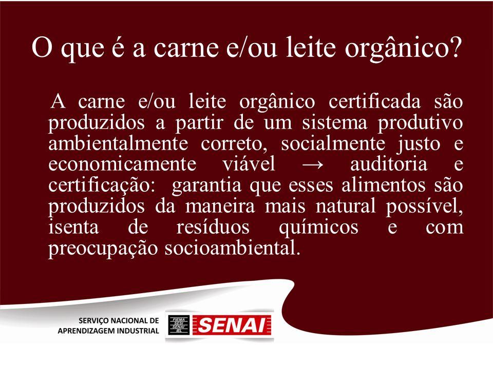 O que é a carne e/ou leite orgânico? A carne e/ou leite orgânico certificada são produzidos a partir de um sistema produtivo ambientalmente correto, s