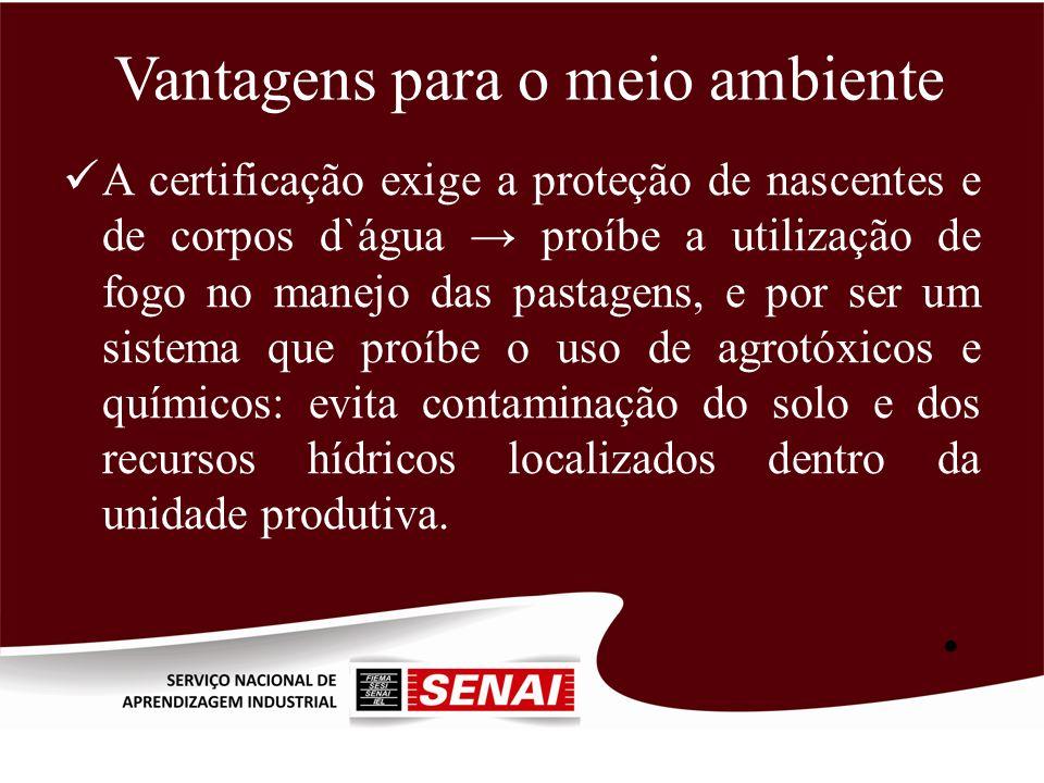 Vantagens para o meio ambiente A certificação exige a proteção de nascentes e de corpos d`água proíbe a utilização de fogo no manejo das pastagens, e