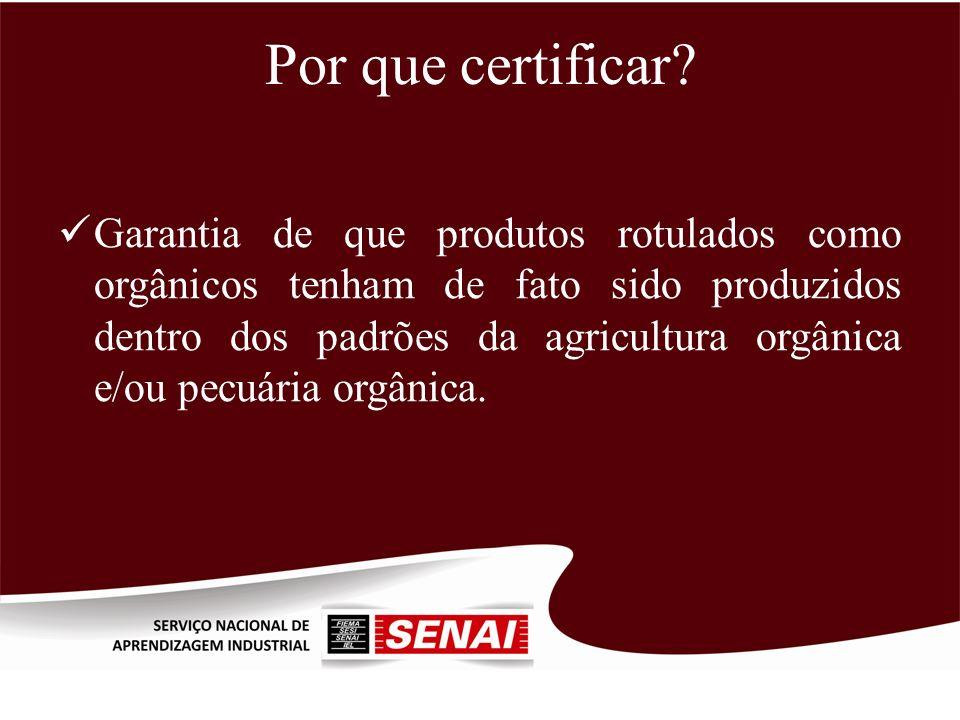 Por que certificar? Garantia de que produtos rotulados como orgânicos tenham de fato sido produzidos dentro dos padrões da agricultura orgânica e/ou p