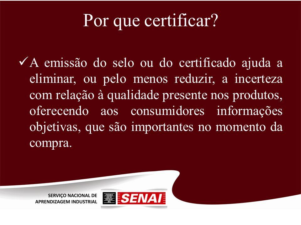 Por que certificar? A emissão do selo ou do certificado ajuda a eliminar, ou pelo menos reduzir, a incerteza com relação à qualidade presente nos prod