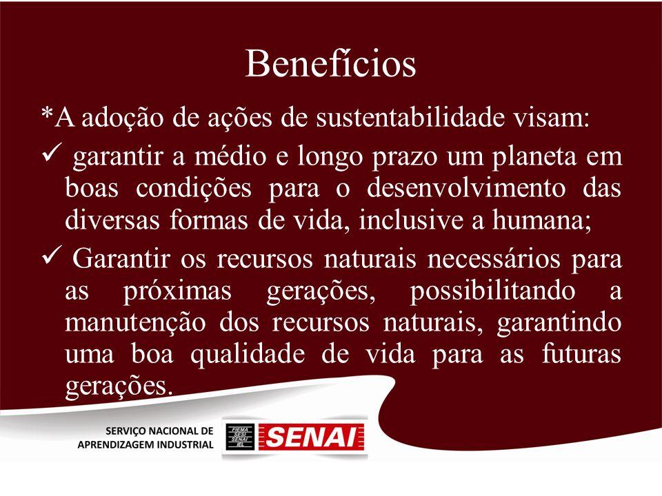 Benefícios *A adoção de ações de sustentabilidade visam: garantir a médio e longo prazo um planeta em boas condições para o desenvolvimento das divers