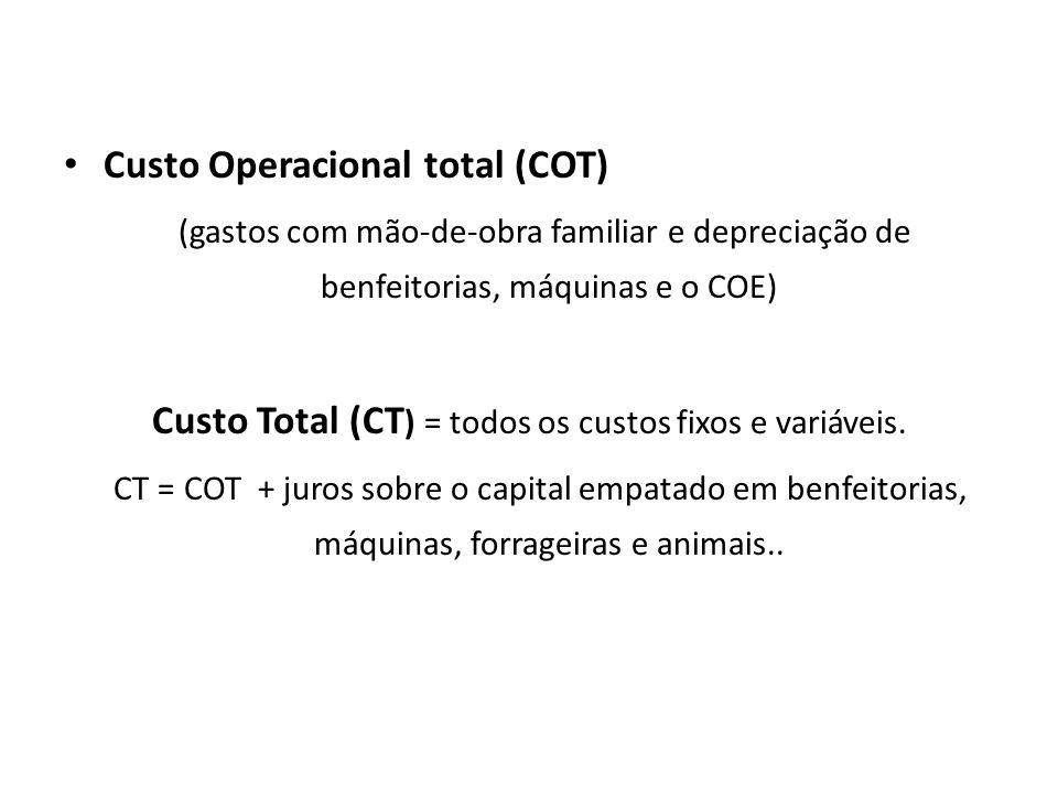 Custo Operacional total (COT) (gastos com mão-de-obra familiar e depreciação de benfeitorias, máquinas e o COE) Custo Total (CT ) = todos os custos fixos e variáveis.