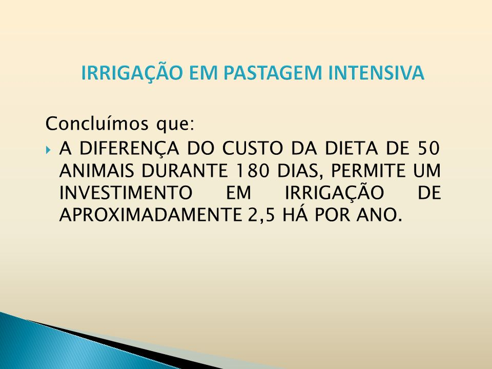 Concluímos que: A DIFERENÇA DO CUSTO DA DIETA DE 50 ANIMAIS DURANTE 180 DIAS, PERMITE UM INVESTIMENTO EM IRRIGAÇÃO DE APROXIMADAMENTE 2,5 HÁ POR ANO.