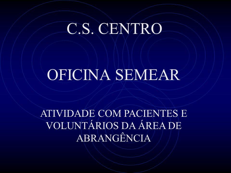 ATIVIDADE COM PACIENTES E VOLUNTÁRIOS DA ÁREA DE ABRANGÊNCIA OFICINA SEMEAR C.S. CENTRO