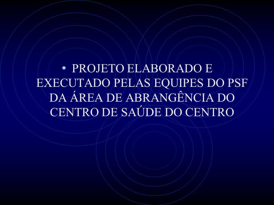 PROJETO ELABORADO E EXECUTADO PELAS EQUIPES DO PSF DA ÁREA DE ABRANGÊNCIA DO CENTRO DE SAÚDE DO CENTRO