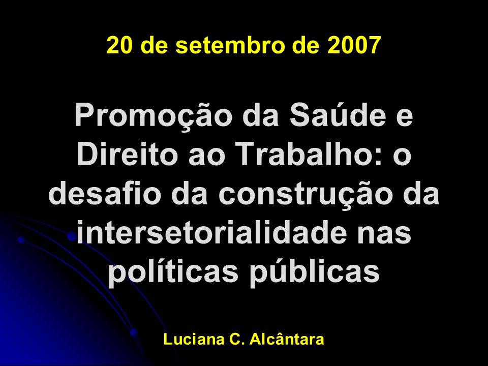 20 de setembro de 2007 Promoção da Saúde e Direito ao Trabalho: o desafio da construção da intersetorialidade nas políticas públicas Luciana C. Alcânt