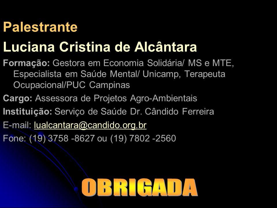Palestrante Luciana Cristina de Alcântara Formação: Gestora em Economia Solidária/ MS e MTE, Especialista em Saúde Mental/ Unicamp, Terapeuta Ocupacio