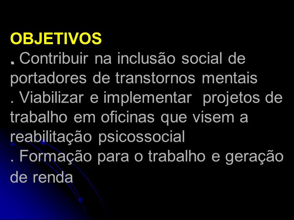 . OBJETIVOS. Contribuir na inclusão social de portadores de transtornos mentais. Viabilizar e implementar projetos de trabalho em oficinas que visem a