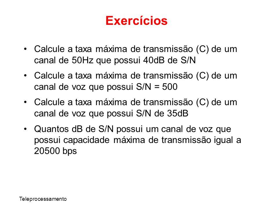 Teleprocessamento Calcule a taxa máxima de transmissão (C) de um canal de 50Hz que possui 40dB de S/N Calcule a taxa máxima de transmissão (C) de um c