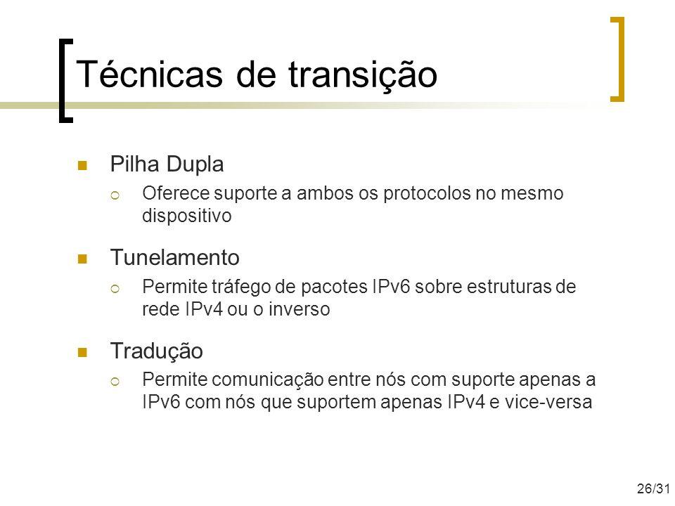 Técnicas de transição Pilha Dupla Oferece suporte a ambos os protocolos no mesmo dispositivo Tunelamento Permite tráfego de pacotes IPv6 sobre estrutu