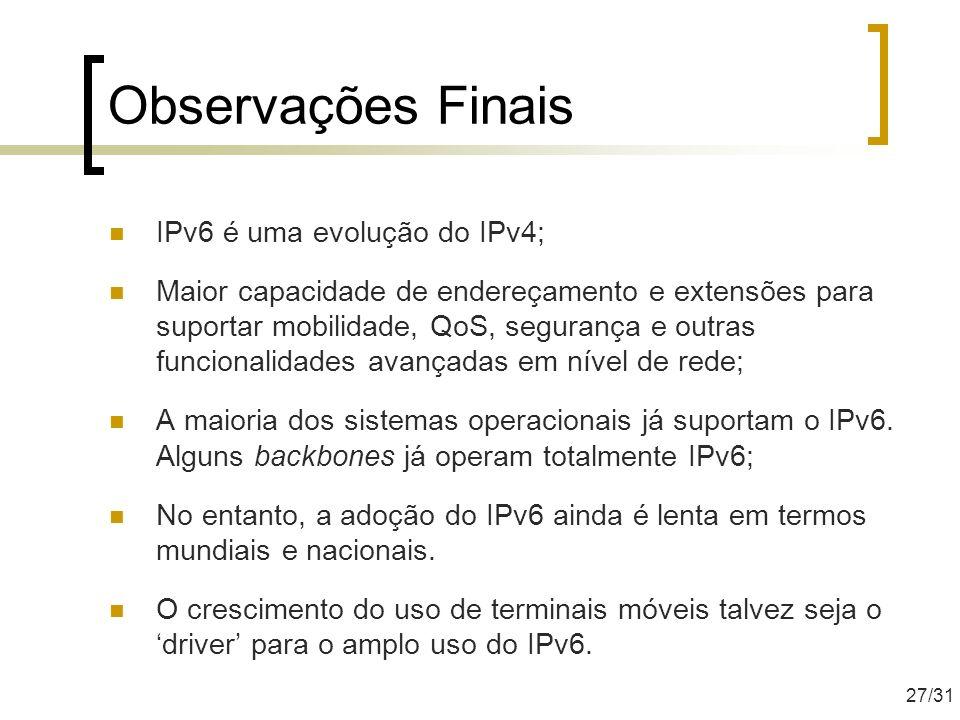 Observações Finais IPv6 é uma evolução do IPv4; Maior capacidade de endereçamento e extensões para suportar mobilidade, QoS, segurança e outras funcio