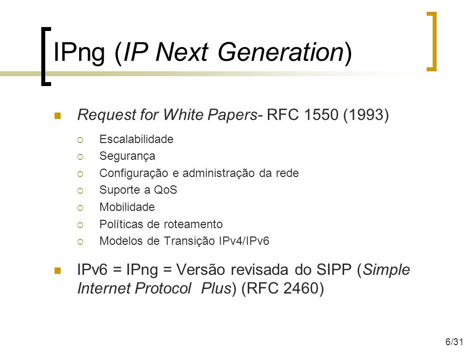 Técnicas de transição Pilha Dupla Oferece suporte a ambos os protocolos no mesmo dispositivo Tunelamento Permite tráfego de pacotes IPv6 sobre estruturas de rede IPv4 ou o inverso Tradução Permite comunicação entre nós com suporte apenas a IPv6 com nós que suportem apenas IPv4 e vice-versa 26/31