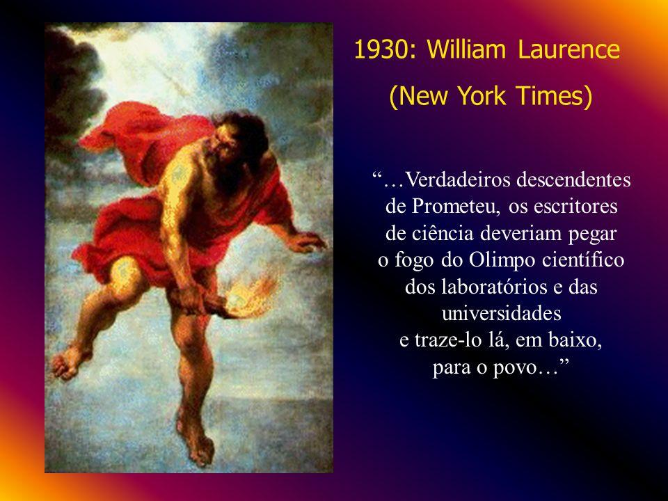 1930: William Laurence (New York Times) …Verdadeiros descendentes de Prometeu, os escritores de ciência deveriam pegar o fogo do Olimpo científico dos laboratórios e das universidades e traze-lo lá, em baixo, para o povo…