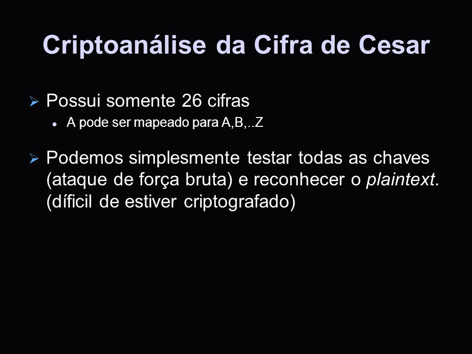 Criptoanálise da Cifra de Cesar Possui somente 26 cifras Possui somente 26 cifras A pode ser mapeado para A,B,..Z A pode ser mapeado para A,B,..Z Pode