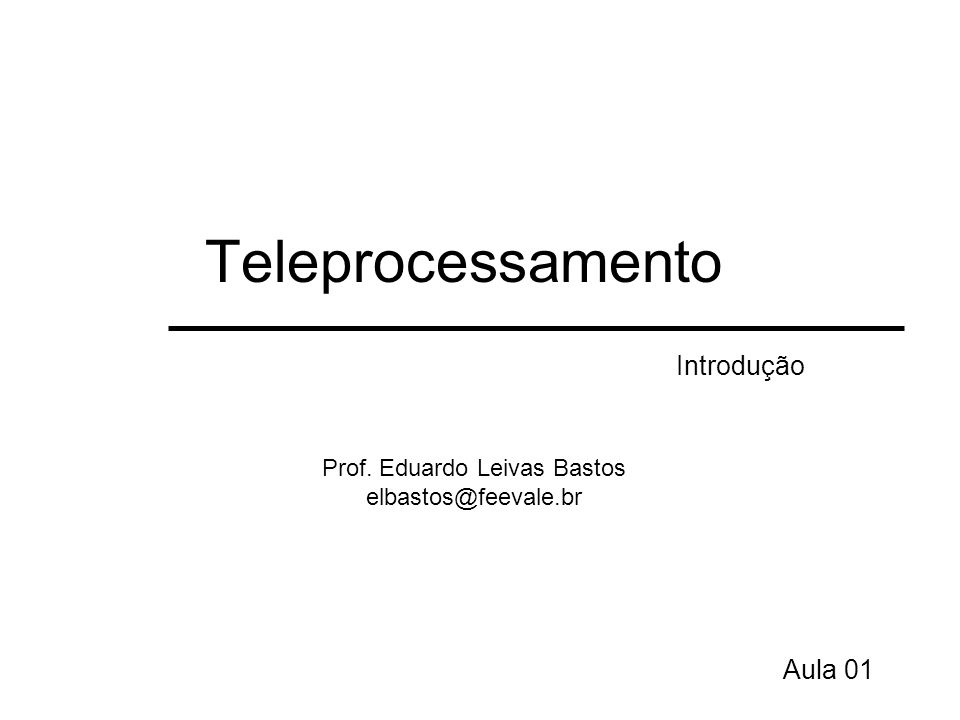 Teleprocessamento Introdução Aula 01 Prof. Eduardo Leivas Bastos elbastos@feevale.br
