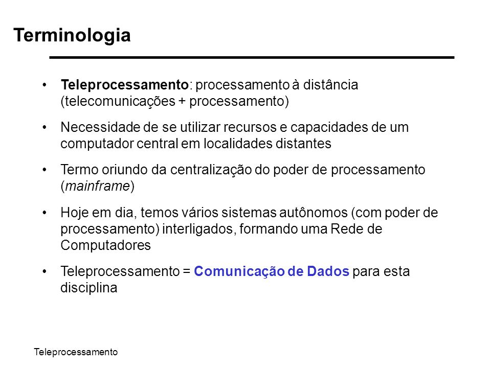 Teleprocessamento Terminologia Teleprocessamento: processamento à distância (telecomunicações + processamento) Necessidade de se utilizar recursos e c