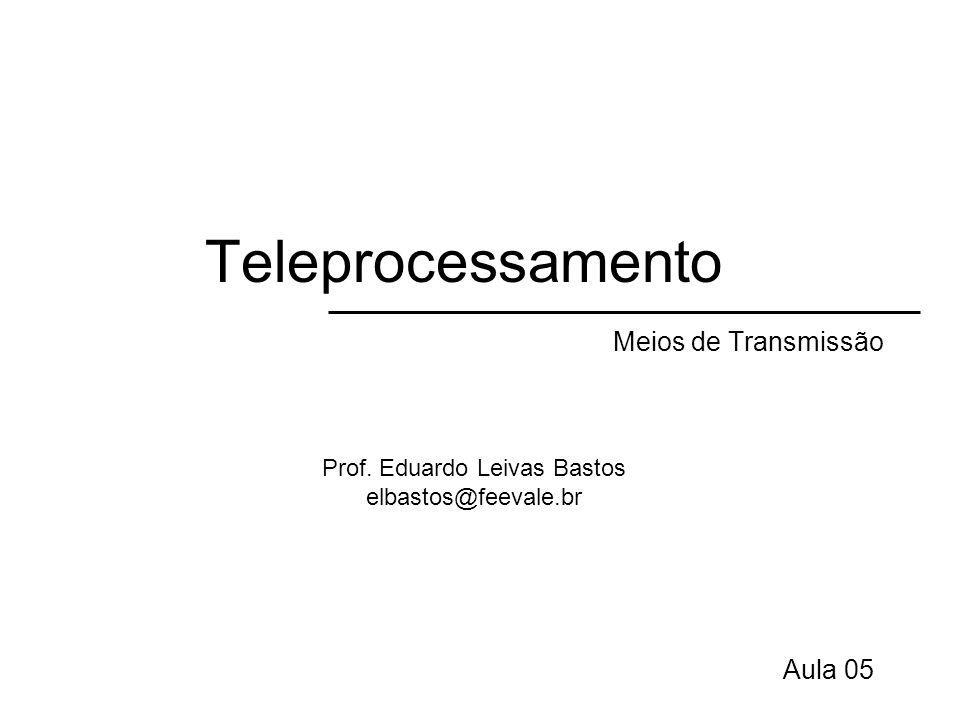 Teleprocessamento Meios de Transmissão Aula 05 Prof. Eduardo Leivas Bastos elbastos@feevale.br