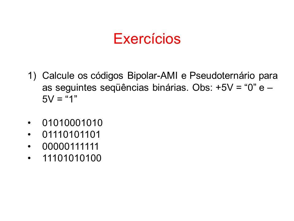 Exercícios 1)Calcule os códigos Bipolar-AMI e Pseudoternário para as seguintes seqüências binárias. Obs: +5V = 0 e – 5V = 1 01010001010 01110101101 00