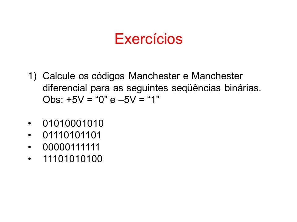 Exercícios 1)Calcule os códigos Manchester e Manchester diferencial para as seguintes seqüências binárias. Obs: +5V = 0 e –5V = 1 01010001010 01110101