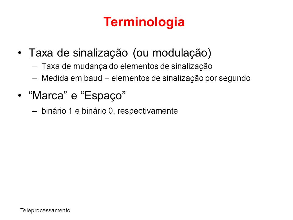 Teleprocessamento Terminologia Taxa de sinalização (ou modulação) –Taxa de mudança do elementos de sinalização –Medida em baud = elementos de sinaliza