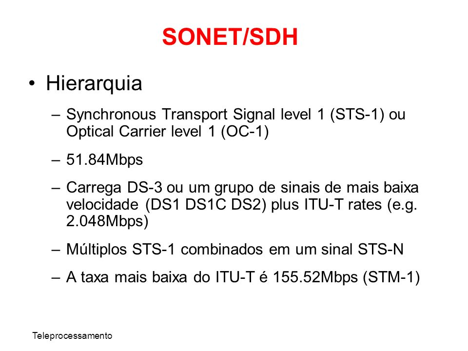 Teleprocessamento SONET/SDH Hierarquia –Synchronous Transport Signal level 1 (STS-1) ou Optical Carrier level 1 (OC-1) –51.84Mbps –Carrega DS-3 ou um
