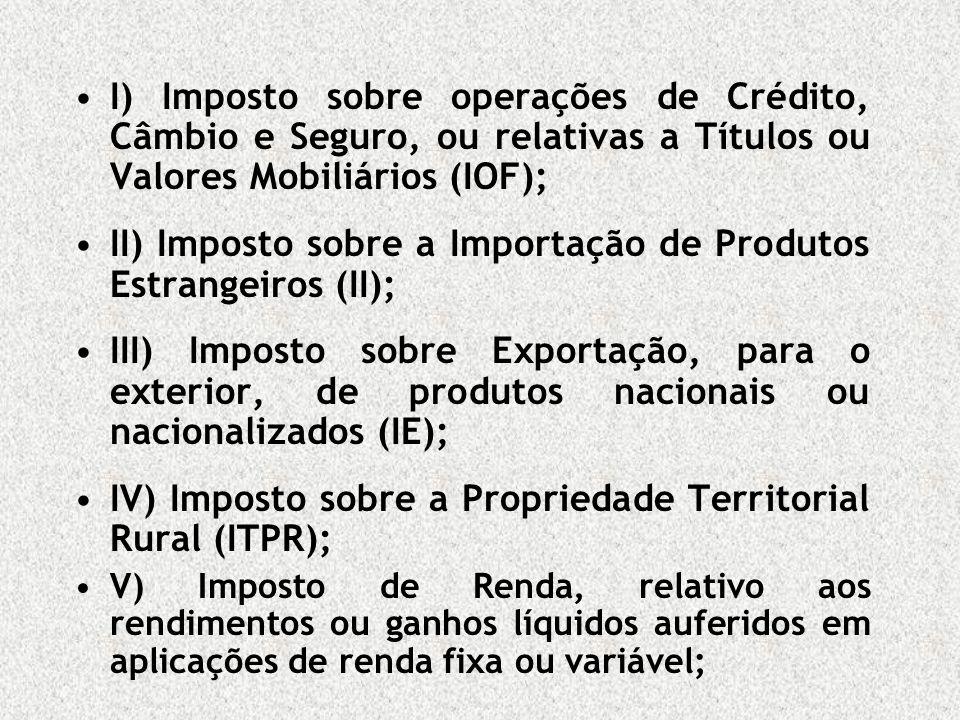 I) Imposto sobre operações de Crédito, Câmbio e Seguro, ou relativas a Títulos ou Valores Mobiliários (IOF); II) Imposto sobre a Importação de Produto