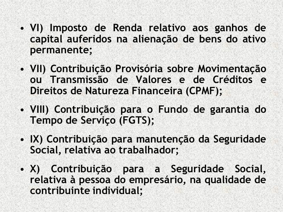 VI) Imposto de Renda relativo aos ganhos de capital auferidos na alienação de bens do ativo permanente; VII) Contribuição Provisória sobre Movimentaçã