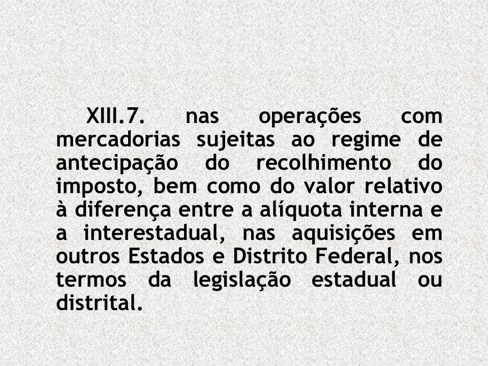 XIII.7. nas operações com mercadorias sujeitas ao regime de antecipação do recolhimento do imposto, bem como do valor relativo à diferença entre a alí