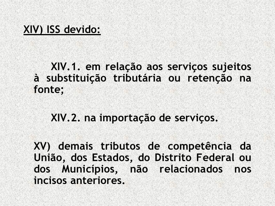 XIV) ISS devido: XIV.1. em relação aos serviços sujeitos à substituição tributária ou retenção na fonte; XIV.2. na importação de serviços. XV) demais