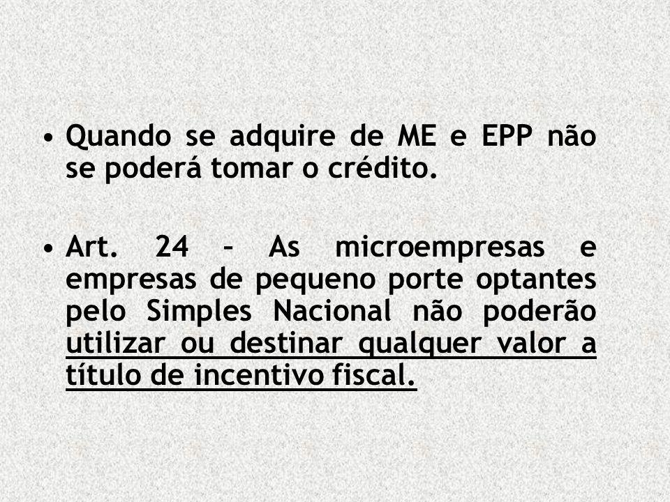Quando se adquire de ME e EPP não se poderá tomar o crédito. Art. 24 – As microempresas e empresas de pequeno porte optantes pelo Simples Nacional não