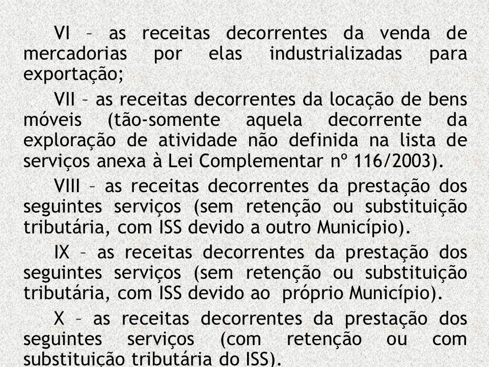 VI – as receitas decorrentes da venda de mercadorias por elas industrializadas para exportação; VII – as receitas decorrentes da locação de bens móvei