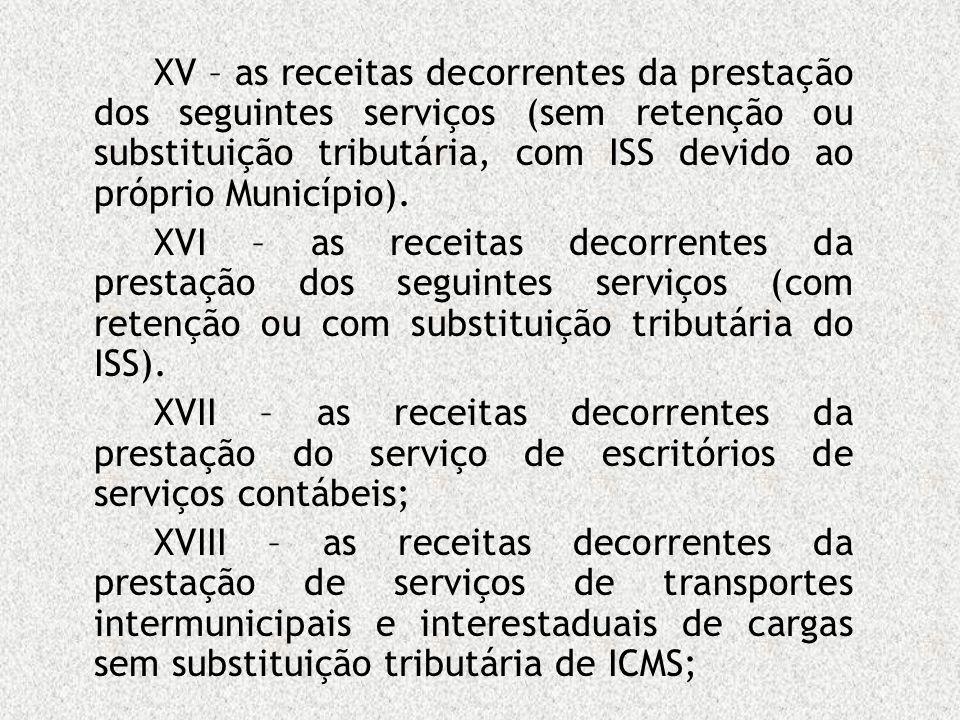 XV – as receitas decorrentes da prestação dos seguintes serviços (sem retenção ou substituição tributária, com ISS devido ao próprio Município). XVI –