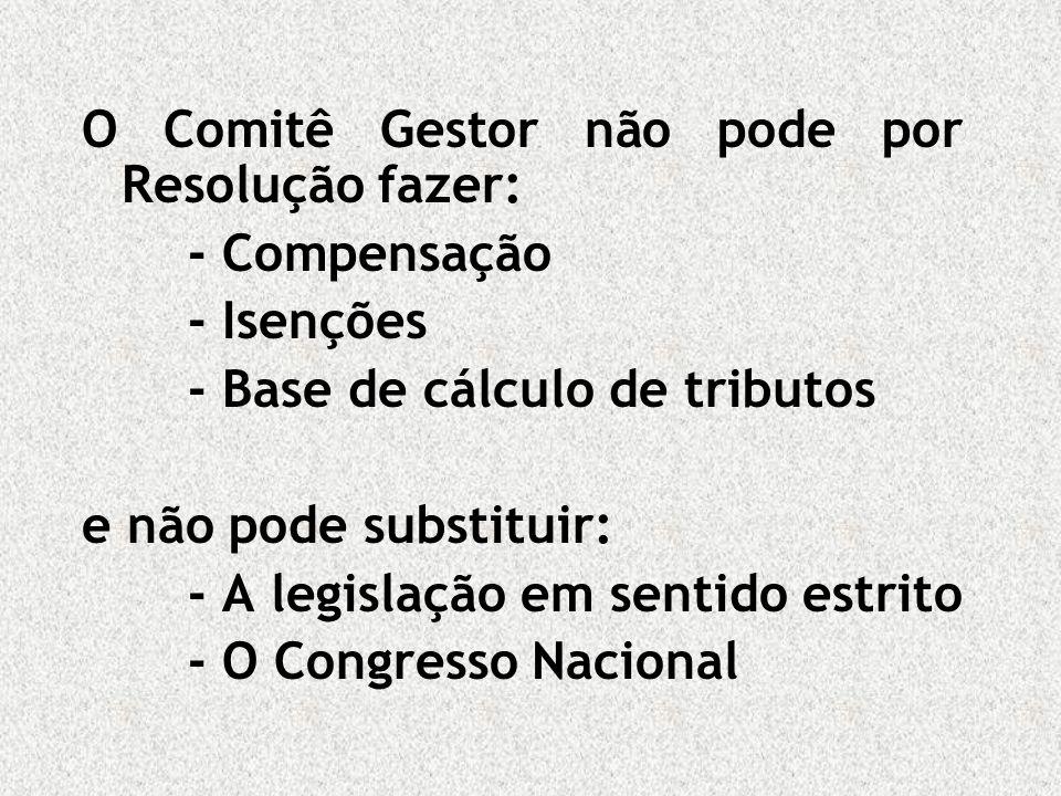O Comitê Gestor não pode por Resolução fazer: - Compensação - Isenções - Base de cálculo de tributos e não pode substituir: - A legislação em sentido