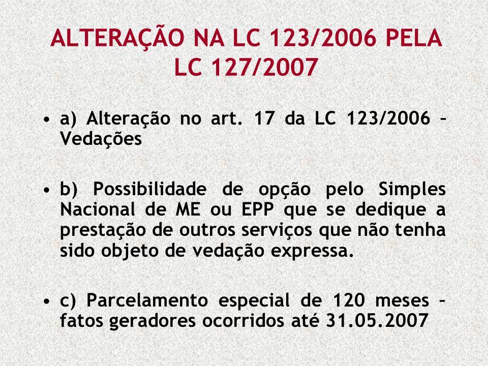 ALTERAÇÃO NA LC 123/2006 PELA LC 127/2007 a) Alteração no art. 17 da LC 123/2006 – Vedações b) Possibilidade de opção pelo Simples Nacional de ME ou E