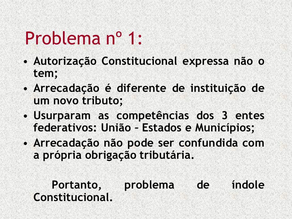 Problema nº 1: Autorização Constitucional expressa não o tem; Arrecadação é diferente de instituição de um novo tributo; Usurparam as competências dos