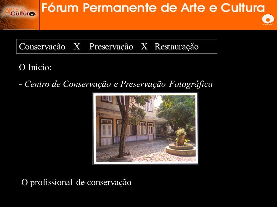 Conservação X Preservação X Restauração O Início: - Centro de Conservação e Preservação Fotográfica O profissional de conservação