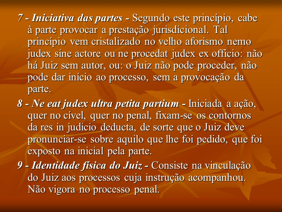 7 - Iniciativa das partes - Segundo este princípio, cabe à parte provocar a prestação jurisdicional. Tal princípio vem cristalizado no velho aforismo