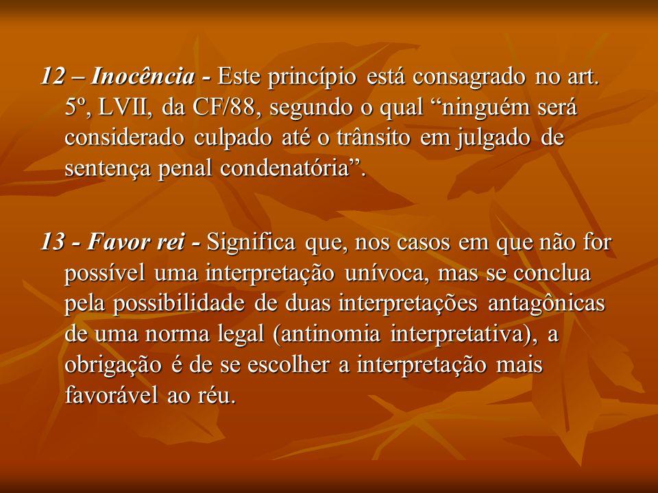 12 – Inocência - Este princípio está consagrado no art. 5º, LVII, da CF/88, segundo o qual ninguém será considerado culpado até o trânsito em julgado