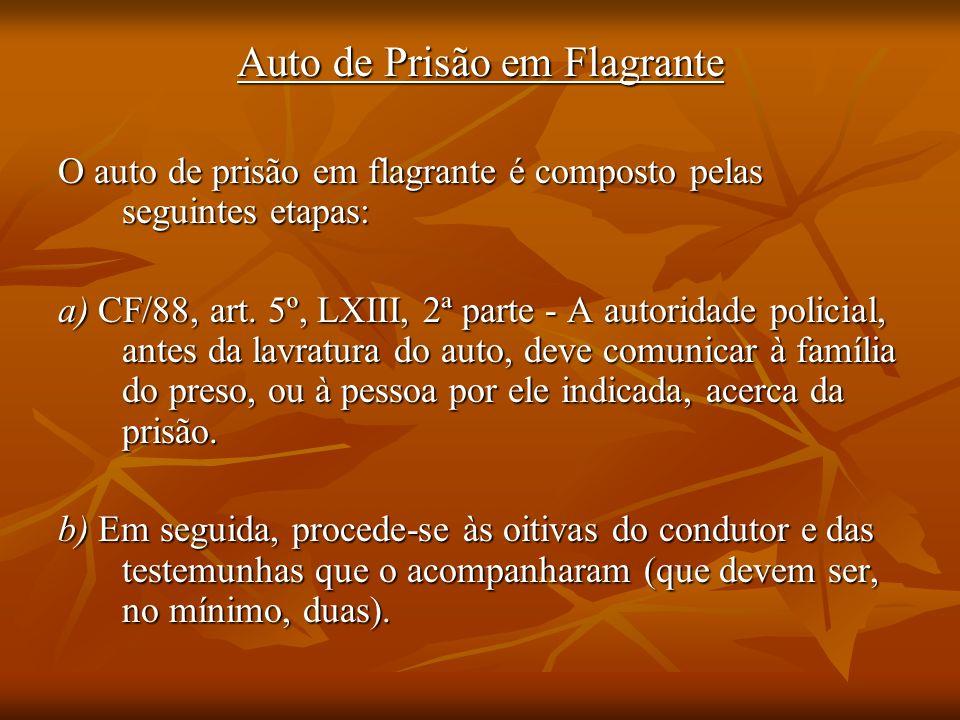 Auto de Prisão em Flagrante O auto de prisão em flagrante é composto pelas seguintes etapas: a) CF/88, art. 5º, LXIII, 2ª parte - A autoridade policia