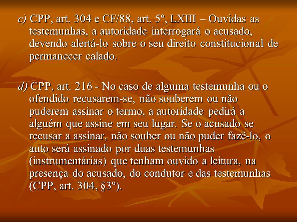 c) CPP, art. 304 e CF/88, art. 5º, LXIII – Ouvidas as testemunhas, a autoridade interrogará o acusado, devendo alertá-lo sobre o seu direito constituc