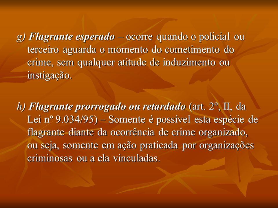 g) Flagrante esperado – ocorre quando o policial ou terceiro aguarda o momento do cometimento do crime, sem qualquer atitude de induzimento ou instiga