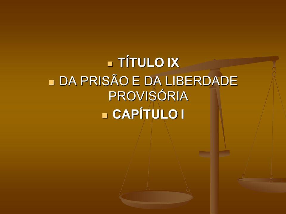 TÍTULO IX TÍTULO IX DA PRISÃO E DA LIBERDADE PROVISÓRIA DA PRISÃO E DA LIBERDADE PROVISÓRIA CAPÍTULO I CAPÍTULO I